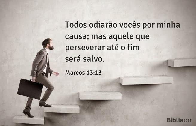Todos odiarão vocês por minha causa; mas aquele que perseverar até o fim será salvo. Marcos 13:13