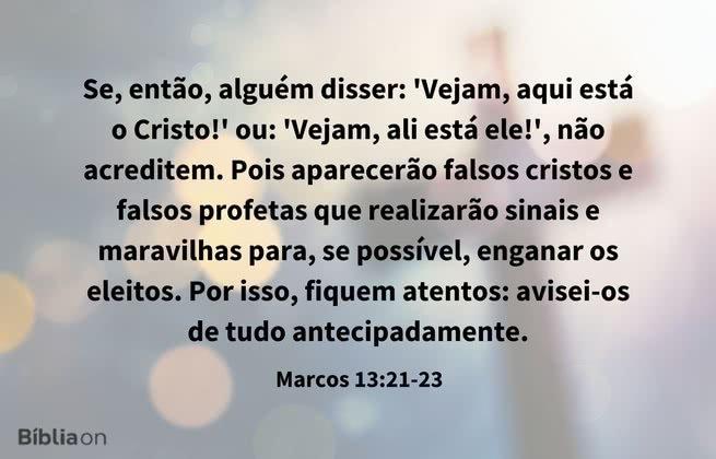 Se, então, alguém disser: 'Vejam, aqui está o Cristo!' ou: 'Vejam, ali está ele!', não acreditem. Pois aparecerão falsos cristos e falsos profetas que realizarão sinais e maravilhas para, se possível, enganar os eleitos. Por isso, fiquem atentos: avisei-os de tudo antecipadamente. Marcos 13:21-23