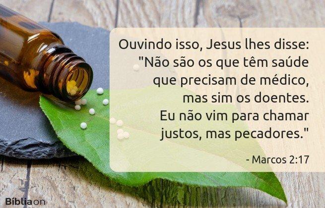 Ouvindo isso, Jesus lhes disse: 'Não são os que têm saúde que precisam de médico, mas sim os doentes. Eu não vim para chamar justos, mas pecadores. Marcos 2:17