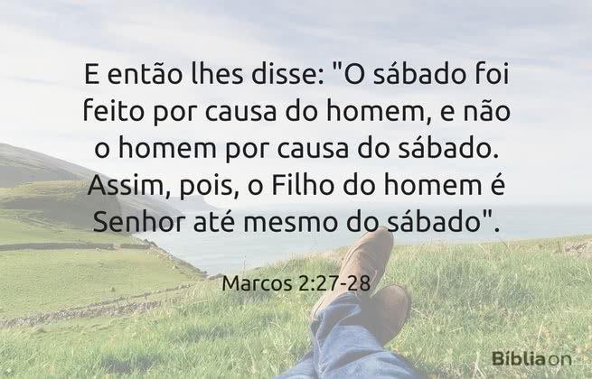 """E então lhes disse: """"O sábado foi feito por causa do homem, e não o homem por causa do sábado. Assim, pois, o Filho do homem é Senhor até mesmo do sábado"""". Marcos 2:27-28"""