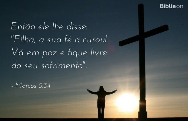 """Então ele lhe disse: """"Filha, a sua fé a curou! Vá em paz e fique livre do seu sofrimento"""". Marcos 5:34"""