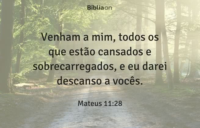 Venham a mim, todos os que estão cansados e sobrecarregados, e eu darei descanso a vocês. Mateus 11:28