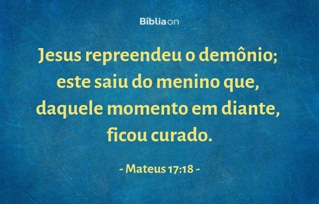 Jesus repreendeu o demônio; este saiu do menino que, daquele momento em diante, ficou curado. Mateus 17:18
