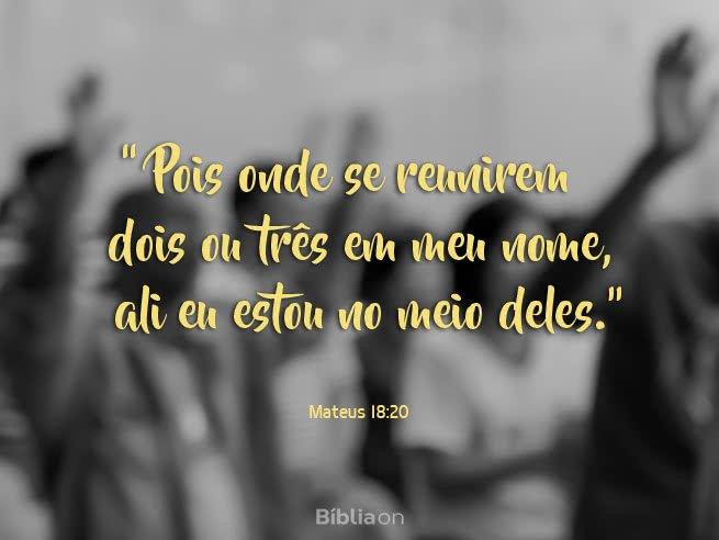 'Pois onde se reunirem dois ou três em meu nome, ali eu estou no meio deles.' Mateus 18:20
