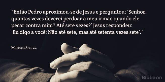 Então Pedro aproximou-se de Jesus e perguntou: Senhor, quantas vezes deverei perdoar a meu irmão quando ele pecar contra mim? Até sete vezes? Jesus respondeu: Eu digo a você: Não até sete, mas até setenta vezes sete. Mateus 18:21-22