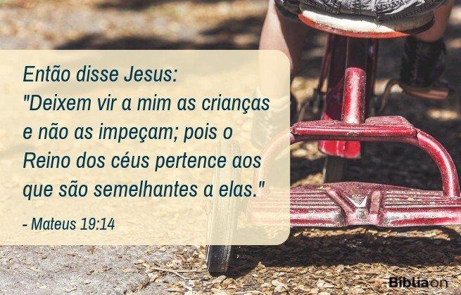 Então disse Jesus: 'Deixem vir a mim as crianças e não as impeçam; pois o Reino dos céus pertence aos que são semelhantes a elas. Mateus 19:14