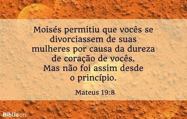 Moisés permitiu que vocês se divorciassem de suas mulheres por causa da dureza de coração de vocês. Mas não foi assim desde o princípio. Mateus 19:8