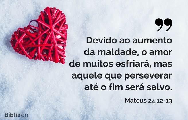 Devido ao aumento da maldade, o amor de muitos esfriará, mas aquele que perseverar até o fim será salvo. Mateus 24:12-13