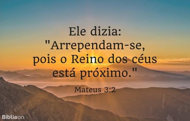 Ele dizia: 'Arrependam-se, pois o Reino dos céus está próximo. Mateus 3:2