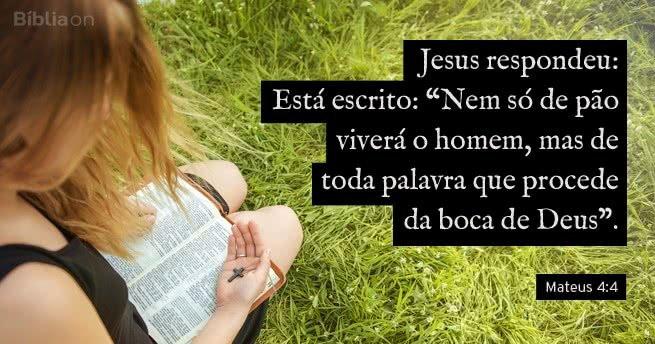 """""""Jesus respondeu: Está escrito: """"Nem só de pão viverá o homem, mas de toda palavra que procede da boca de Deus""""."""" Mateus 4:4"""