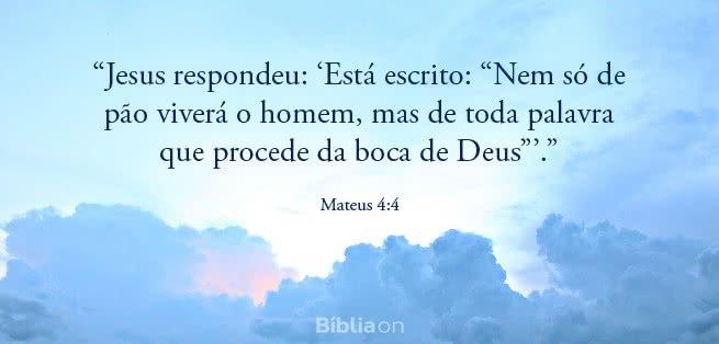"""""""Jesus respondeu: 'Está escrito: """"Nem só de pão viverá o homem, mas de toda palavra que procede da boca de Deus""""'."""" Mateus 4:4"""