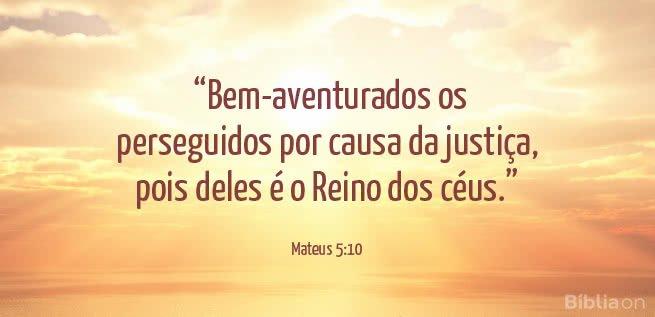 """""""Bem-aventurados os perseguidos por causa da justiça, pois deles é o Reino dos céus."""" Mateus 5:10"""