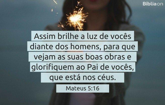 Assim brilhe a luz de vocês diante dos homens, para que vejam as suas boas obras e glorifiquem ao Pai de vocês, que está nos céus. Mateus 5:16