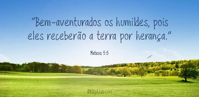 """""""Bem-aventurados os humildes, pois eles receberão a terra por herança."""" Mateus 5:5"""