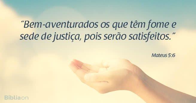 """""""Bem-aventurados os que têm fome e sede de justiça, pois serão satisfeitos."""" Mateus 5:6"""