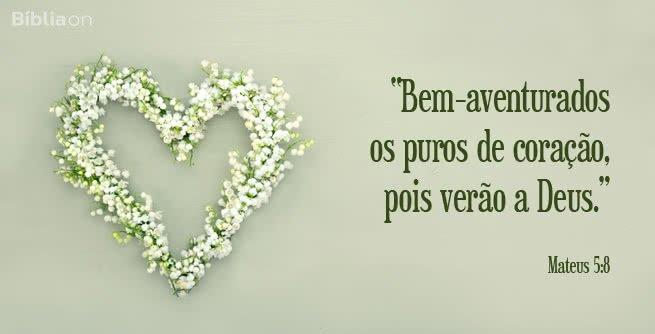 Bem-aventurados os puros de coração, pois verão a Deus. Mateus 5:8