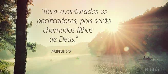 Bem-aventurados os pacificadores, pois serão chamados filhos de Deus. Mateus 5:9