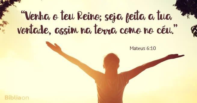 """""""Venha o teu Reino; seja feita a tua vontade, assim na terra como no céu."""" Mateus 6:10"""
