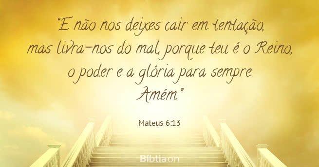 """""""E não nos deixes cair em tentação, mas livra-nos do mal, porque teu é o Reino, o poder e a glória para sempre. Amém."""" Mateus 6:13"""