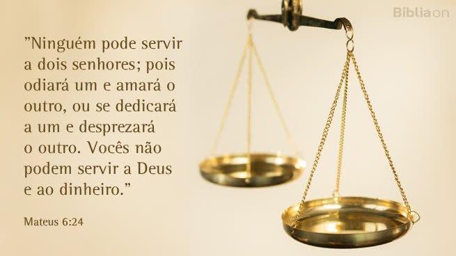 """""""Ninguém pode servir a dois senhores; pois odiará um e amará o outro, ou se dedicará a um e desprezará o outro. Vocês não podem servir a Deus e ao Dinheiro."""" Mateus 6:24"""