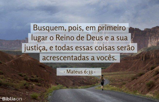 Busquem, pois, em primeiro lugar o Reino de Deus e a sua justiça, e todas essas coisas serão acrescentadas a vocês. Mateus 6:33