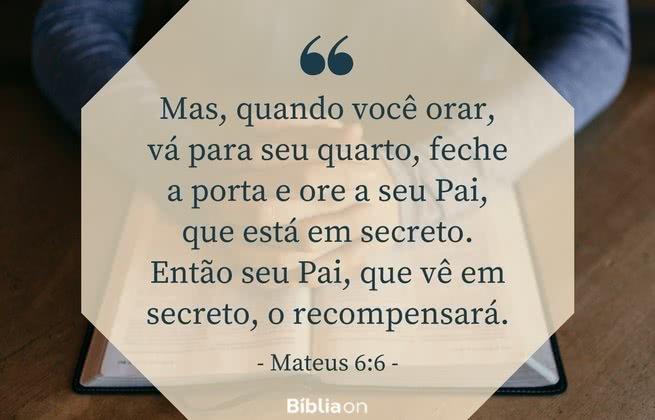 Mas, quando você orar, vá para seu quarto, feche a porta e ore a seu Pai, que está em secreto. Então seu Pai, que vê em secreto, o recompensará. Mateus 6:6