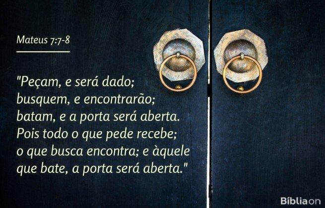 Peçam, e será dado; busquem, e encontrarão; batam, e a porta será aberta. Pois todo o que pede recebe; o que busca encontra; e àquele que bate, a porta será aberta.Mateus 7:7-8