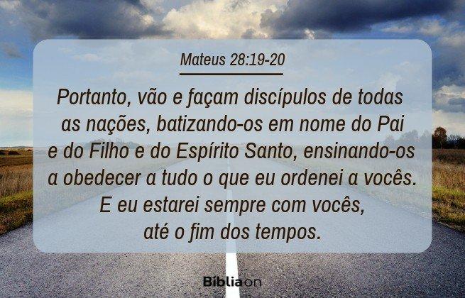 Portanto, vão e façam discípulos de todas as nações, batizando-os em nome do Pai e do Filho e do Espírito Santo, ensinando-os a obedecer a tudo o que eu ordenei a vocês. E eu estarei sempre com vocês, até o fim dos tempos. Mateus 28:19-20