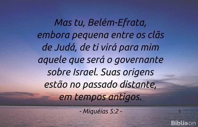 'Mas tu, Belém-Efrata, embora pequena entre os clãs de Judá, de ti virá para mim aquele que será o governante sobre Israel. Suas origens estão no passado distante, em tempos antigos. Miquéias 5:2