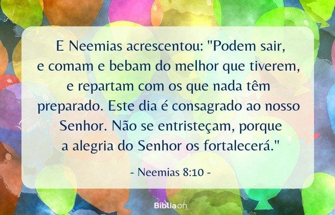E Neemias acrescentou: 'Podem sair, e comam e bebam do melhor que tiverem, e repartam com os que nada têm preparado. Este dia é consagrado ao nosso Senhor. Não se entristeçam, porque a alegria do Senhor os fortalecerá. Neemias 8:10