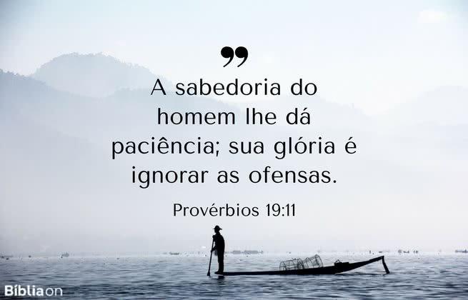 A sabedoria do homem lhe dá paciência; sua glória é ignorar as ofensas. Provérbios 19:11