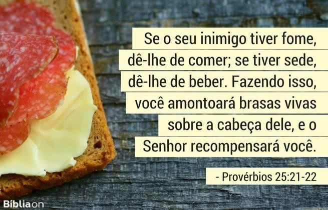 Se o seu inimigo tiver fome, dê-lhe de comer; se tiver sede, dê-lhe de beber. Fazendo isso, você amontoará brasas vivas sobre a cabeça dele, e o Senhor recompensará você. Provérbios 25:21-22