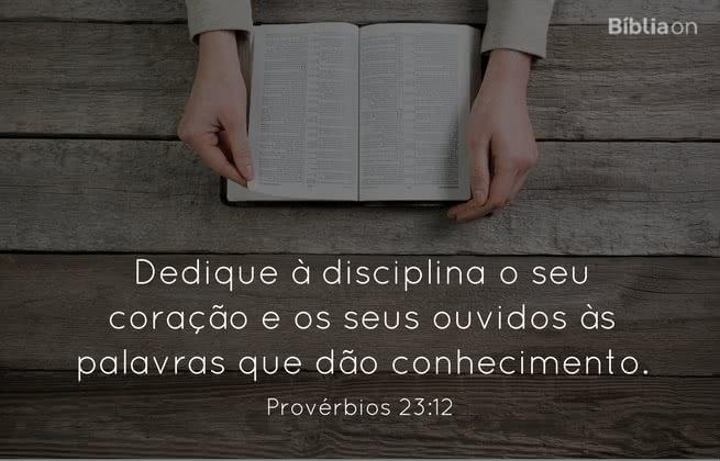 Dedique à disciplina o seu coração e os seus ouvidos às palavras que dão conhecimento.  Provérbios 23:12