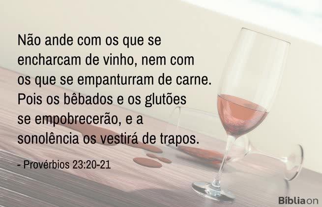 Não ande com os que se encharcam de vinho, nem com os que se empanturram de carne. Pois os bêbados e os glutões se empobrecerão, e a sonolência os vestirá de trapos.Provérbios 23:20-21