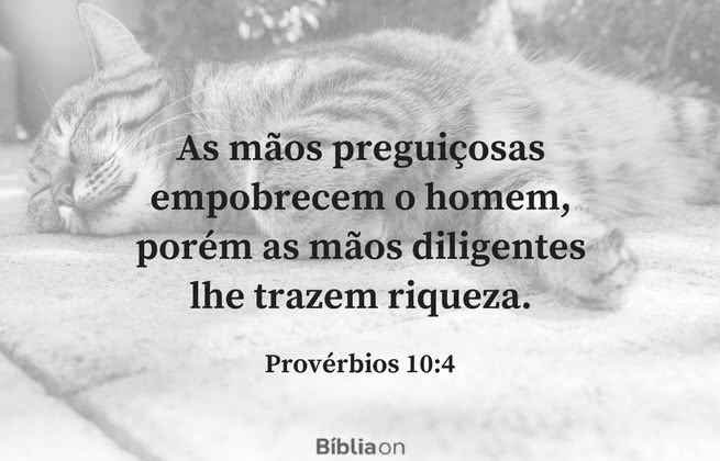 As mãos preguiçosas empobrecem o homem, porém as mãos diligentes lhe trazem riqueza. Provérbios 10:4