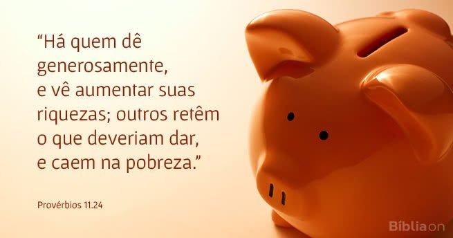 """""""Há quem dê generosamente, e vê aumentar suas riquezas; outros retêm o que deveriam dar, e caem na pobreza."""" Provérbios 11.24"""