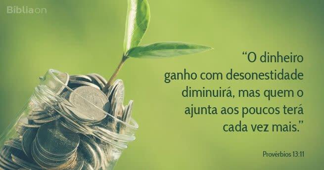 """""""O dinheiro ganho com desonestidade diminuirá, mas quem o ajunta aos poucos terá cada vez mais."""" Provérbios 13:11"""