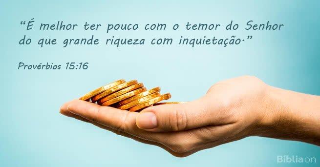 """""""É melhor ter pouco com o temor do Senhor do que grande riqueza com inquietação."""" Provérbios 15:16"""