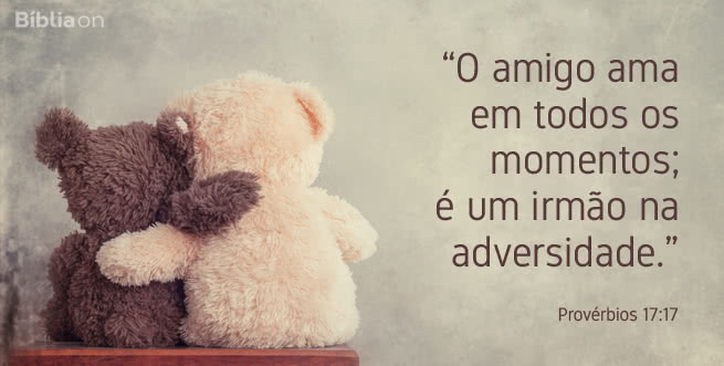 O amigo ama em todos os momentos; é um irmão na adversidade. Provérbios 17:17