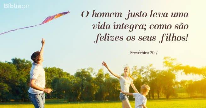 """""""O homem justo leva uma vida íntegra; como são felizes os seus filhos!"""" Provérbios 20:7"""