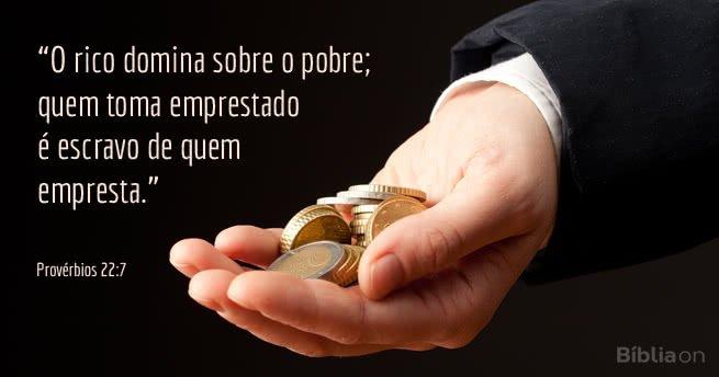 """""""O rico domina sobre o pobre; quem toma emprestado é escravo de quem empresta."""" Provérbios 22:7"""