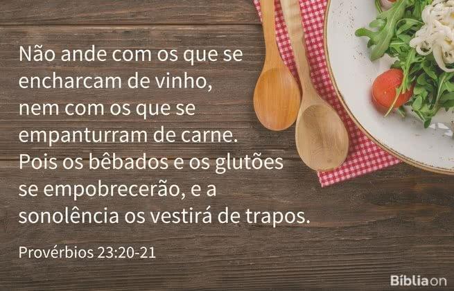 Não ande com os que se encharcam de vinho, nem com os que se empanturram de carne. Pois os bêbados e os glutões se empobrecerão, e a sonolência os vestirá de trapos. Provérbios 23:20-21