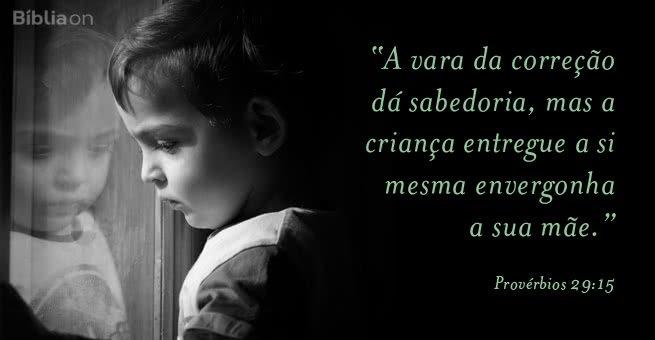 A vara da correção dá sabedoria, mas a criança entregue a si mesma envergonha a sua mãe. Provérbios 29:15