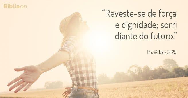 """""""Reveste-se de força e dignidade; sorri diante do futuro."""" Provérbios 31:25"""