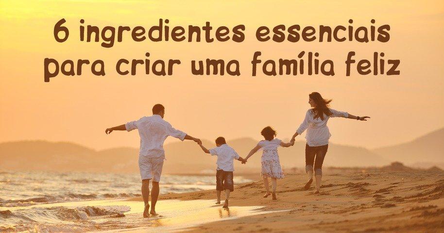 O Amor Maior De Uma Família: 6 Ingredientes Essenciais Para Criar Uma Família Feliz