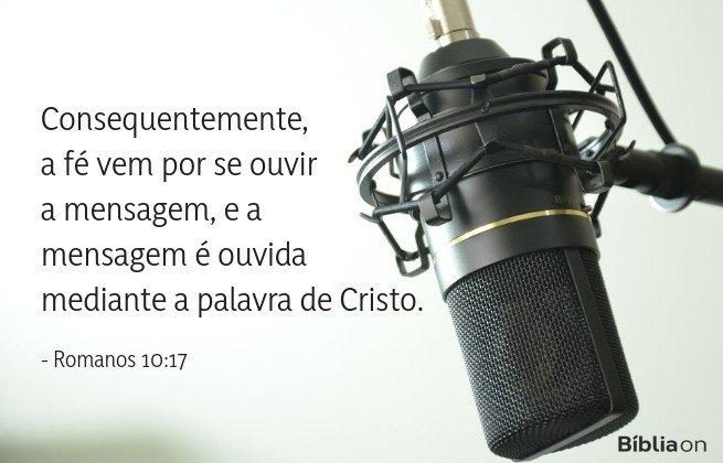 Consequentemente, a fé vem por se ouvir a mensagem, e a mensagem é ouvida mediante a palavra de Cristo. Romanos 10:17
