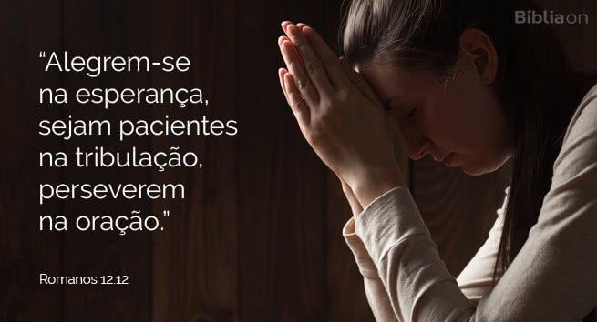 Alegrem-se na esperança, sejam pacientes na tribulação, perseverem na oração. Romanos 12:12