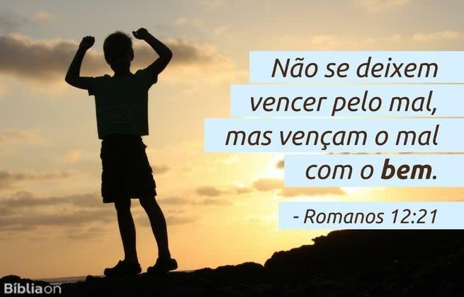 Não se deixem vencer pelo mal, mas vençam o mal com o bem. Romanos 12:21