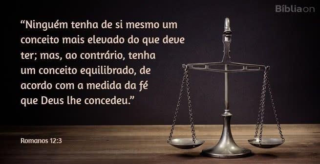 Ninguém tenha de si mesmo um conceito mais elevado do que deve ter; mas, ao contrário, tenha um conceito equilibrado, de acordo com a medida da fé que Deus lhe concedeu. Romanos 12:3