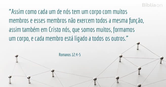 'Assim como cada um de nós tem um corpo com muitos membros e esses membros não exercem todos a mesma função, assim também em Cristo nós, que somos muitos, formamos um corpo, e cada membro está ligado a todos os outros.' Romanos 12:4-5